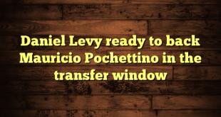Daniel Levy ready to back Mauricio Pochettino in the transfer window