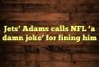 Jets' Adams calls NFL 'a damn joke' for fining him