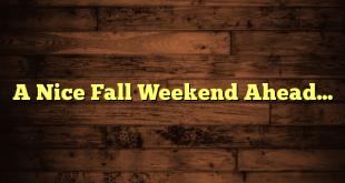 A Nice Fall Weekend Ahead…