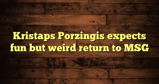 Kristaps Porzingis expects fun but weird return to MSG