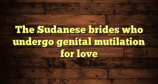The Sudanese brides who undergo genital mutilation for love