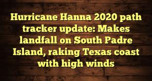 Hurricane Hanna 2020 path tracker update: Makes landfall on South Padre Island, raking Texas coast with high winds